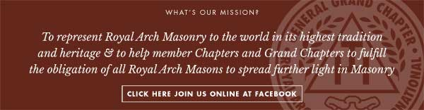 Our mission is to represent Royal Arch Masonry to the world in its highest tradition and heritage and to help member Chapters and Grand Chapters to fulfill the obligation of all Royal Arch Masons to spread further light in Masonry